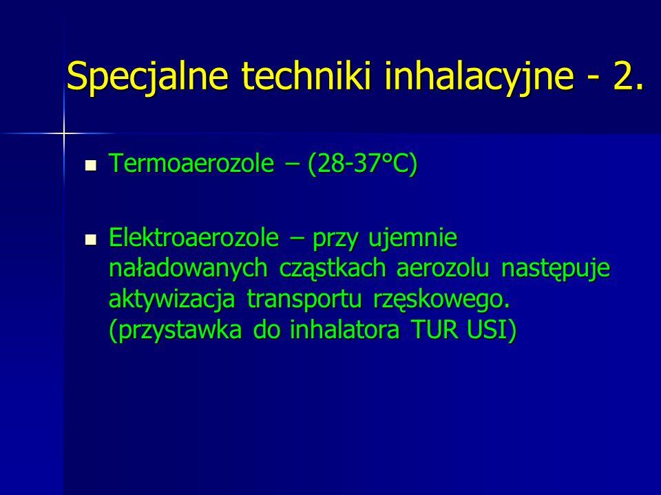 Specjalne techniki inhalacyjne - 2. Termoaerozole – (28-37°C) Termoaerozole – (28-37°C) Elektroaerozole – przy ujemnie naładowanych cząstkach aerozolu