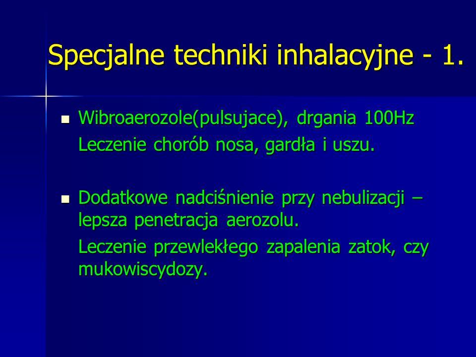 Specjalne techniki inhalacyjne - 1. Wibroaerozole(pulsujace), drgania 100Hz Wibroaerozole(pulsujace), drgania 100Hz Leczenie chorób nosa, gardła i usz