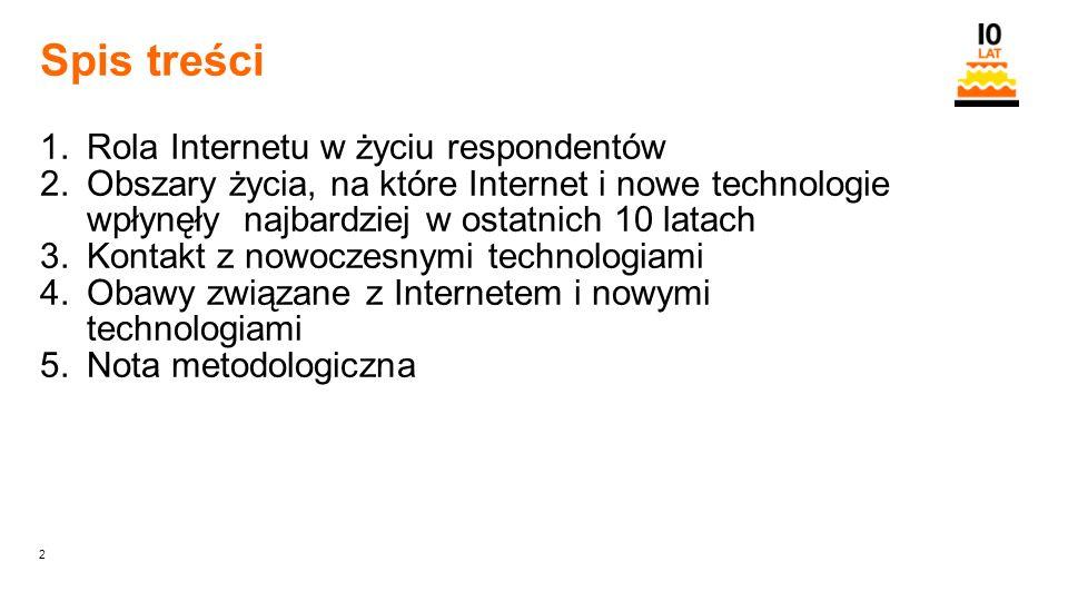 2 Orange Restricted Spis treści 1.Rola Internetu w życiu respondentów 2.Obszary życia, na które Internet i nowe technologie wpłynęły najbardziej w ostatnich 10 latach 3.Kontakt z nowoczesnymi technologiami 4.Obawy związane z Internetem i nowymi technologiami 5.Nota metodologiczna