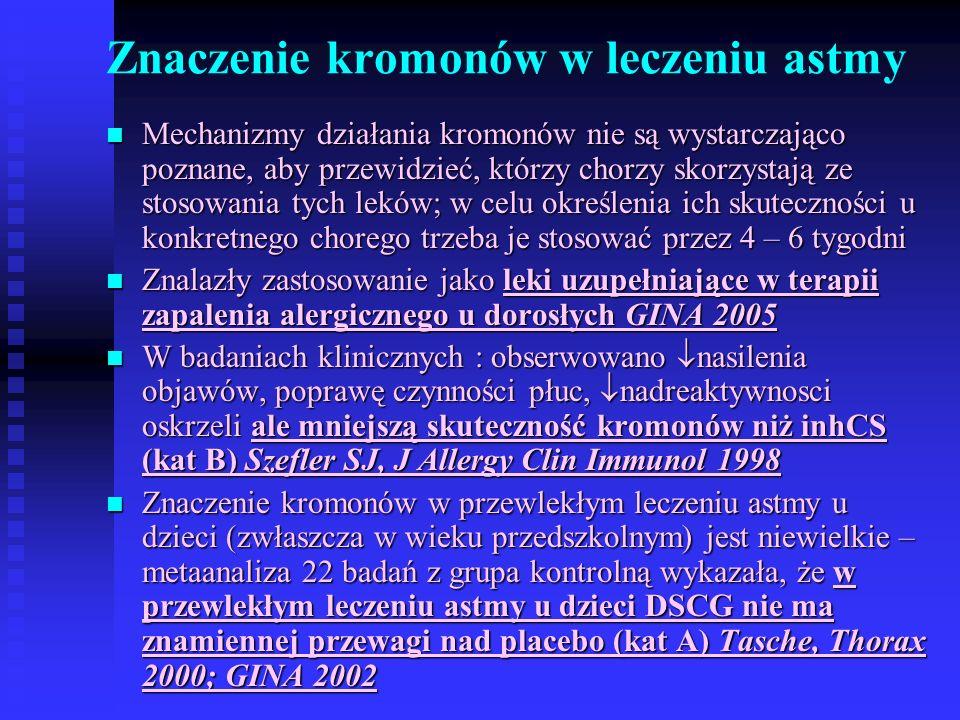 Znaczenie kromonów w leczeniu astmy Mechanizmy działania kromonów nie są wystarczająco poznane, aby przewidzieć, którzy chorzy skorzystają ze stosowania tych leków; w celu określenia ich skuteczności u konkretnego chorego trzeba je stosować przez 4 – 6 tygodni Mechanizmy działania kromonów nie są wystarczająco poznane, aby przewidzieć, którzy chorzy skorzystają ze stosowania tych leków; w celu określenia ich skuteczności u konkretnego chorego trzeba je stosować przez 4 – 6 tygodni Znalazły zastosowanie jako leki uzupełniające w terapii zapalenia alergicznego u dorosłych GINA 2005 Znalazły zastosowanie jako leki uzupełniające w terapii zapalenia alergicznego u dorosłych GINA 2005 W badaniach klinicznych : obserwowano  nasilenia objawów, poprawę czynności płuc,  nadreaktywnosci oskrzeli ale mniejszą skuteczność kromonów niż inhCS (kat B) Szefler SJ, J Allergy Clin Immunol 1998 W badaniach klinicznych : obserwowano  nasilenia objawów, poprawę czynności płuc,  nadreaktywnosci oskrzeli ale mniejszą skuteczność kromonów niż inhCS (kat B) Szefler SJ, J Allergy Clin Immunol 1998 Znaczenie kromonów w przewlekłym leczeniu astmy u dzieci (zwłaszcza w wieku przedszkolnym) jest niewielkie – metaanaliza 22 badań z grupa kontrolną wykazała, że w przewlekłym leczeniu astmy u dzieci DSCG nie ma znamiennej przewagi nad placebo (kat A) Tasche, Thorax 2000; GINA 2002 Znaczenie kromonów w przewlekłym leczeniu astmy u dzieci (zwłaszcza w wieku przedszkolnym) jest niewielkie – metaanaliza 22 badań z grupa kontrolną wykazała, że w przewlekłym leczeniu astmy u dzieci DSCG nie ma znamiennej przewagi nad placebo (kat A) Tasche, Thorax 2000; GINA 2002