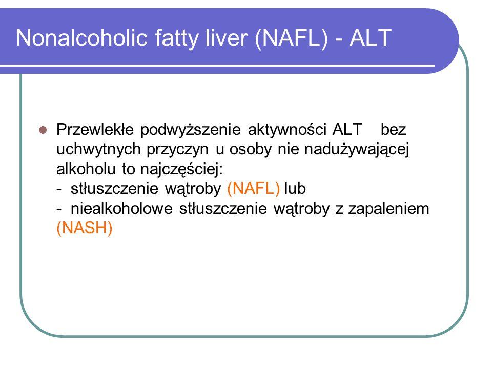 Nonalcoholic fatty liver (NAFL) - ALT Przewlekłe podwyższenie aktywności ALT bez uchwytnych przyczyn u osoby nie nadużywającej alkoholu to najczęściej