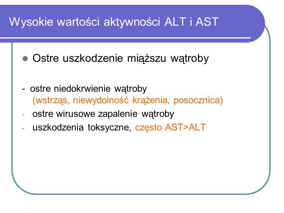Wysokie wartości aktywności ALT i AST Ostre uszkodzenie miąższu wątroby - ostre niedokrwienie wątroby (wstrząs, niewydolność krążenia, posocznica) - o