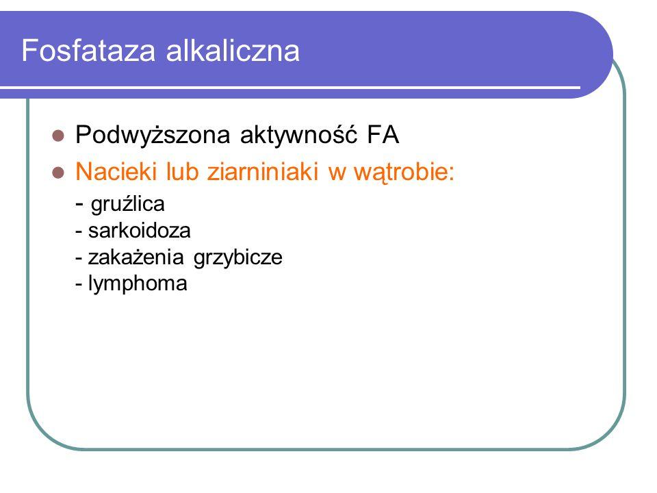 Fosfataza alkaliczna Podwyższona aktywność FA Nacieki lub ziarniniaki w wątrobie: - gruźlica - sarkoidoza - zakażenia grzybicze - lymphoma