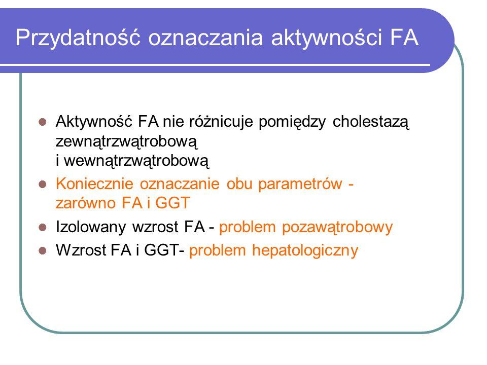 Przydatność oznaczania aktywności FA Aktywność FA nie różnicuje pomiędzy cholestazą zewnątrzwątrobową i wewnątrzwątrobową Koniecznie oznaczanie obu pa