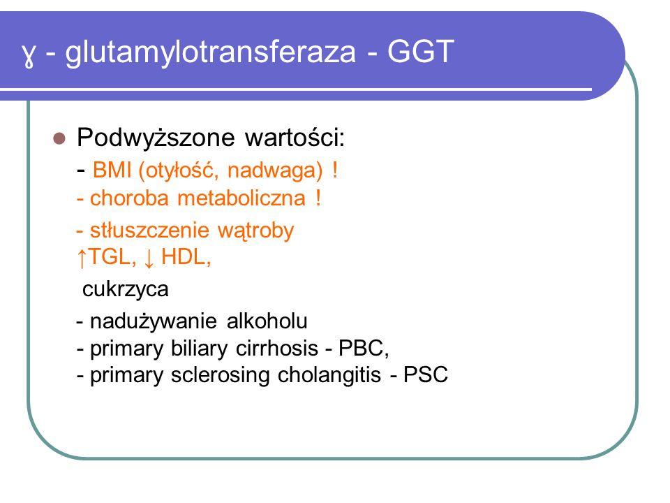 ɣ - glutamylotransferaza - GGT Podwyższone wartości: - BMI (otyłość, nadwaga) ! - choroba metaboliczna ! - stłuszczenie wątroby ↑ TGL, ↓ HDL, cukrzyca