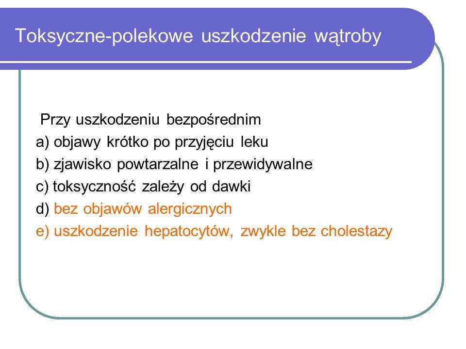 Toksyczne-polekowe uszkodzenie wątroby Przy uszkodzeniu bezpośrednim a) objawy krótko po przyjęciu leku b) zjawisko powtarzalne i przewidywalne c) tok