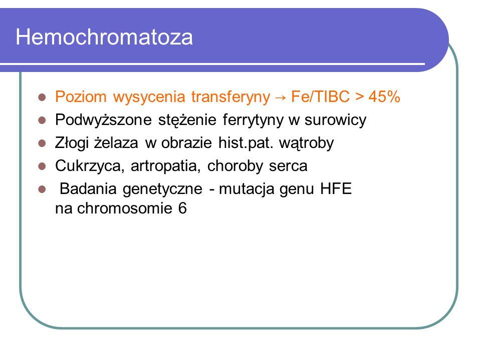 Hemochromatoza Poziom wysycenia transferyny → Fe/TIBC > 45% Podwyższone stężenie ferrytyny w surowicy Złogi żelaza w obrazie hist.pat. wątroby Cukrzyc