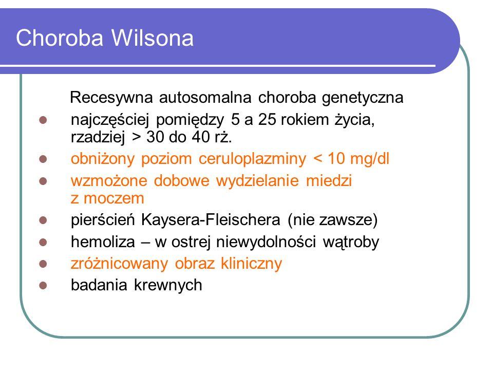 Choroba Wilsona Recesywna autosomalna choroba genetyczna najczęściej pomiędzy 5 a 25 rokiem życia, rzadziej > 30 do 40 rż. obniżony poziom ceruloplazm