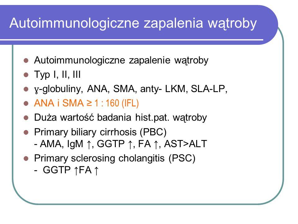 Autoimmunologiczne zapalenia wątroby Autoimmunologiczne zapalenie wątroby Typ I, II, III ɣ -globuliny, ANA, SMA, anty- LKM, SLA-LP, ANA i SMA ≥ 1 : 16