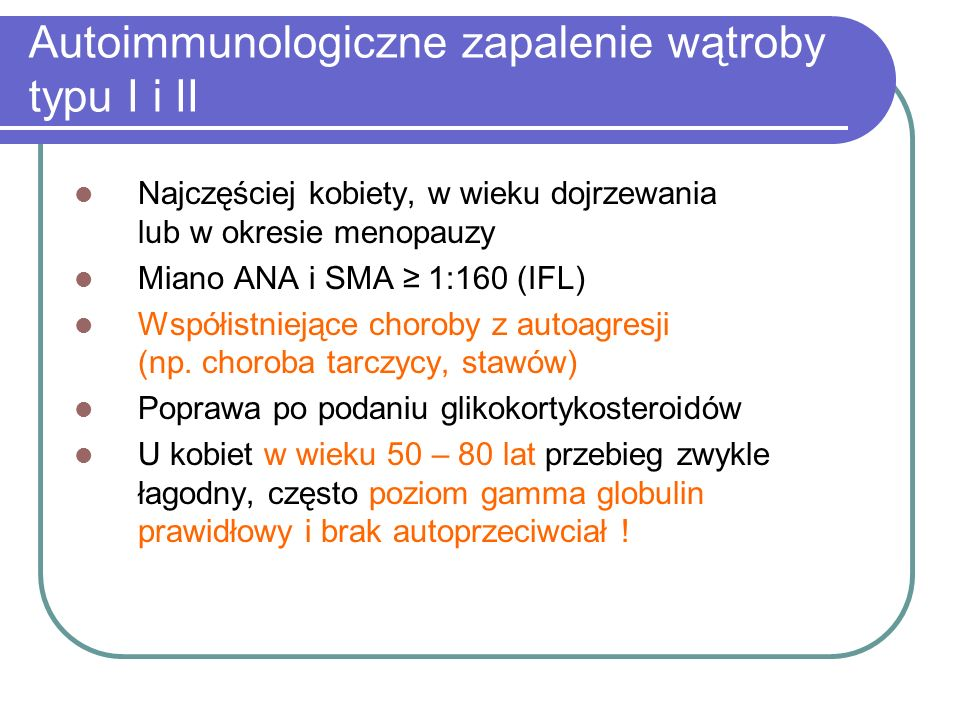 Autoimmunologiczne zapalenie wątroby typu I i II Najczęściej kobiety, w wieku dojrzewania lub w okresie menopauzy Miano ANA i SMA ≥ 1:160 (IFL) Współi