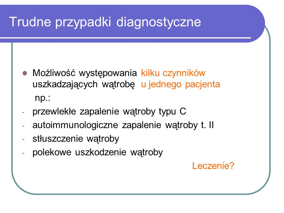 Trudne przypadki diagnostyczne Możliwość występowania kilku czynników uszkadzających wątrobę u jednego pacjenta np.: - przewlekłe zapalenie wątroby ty