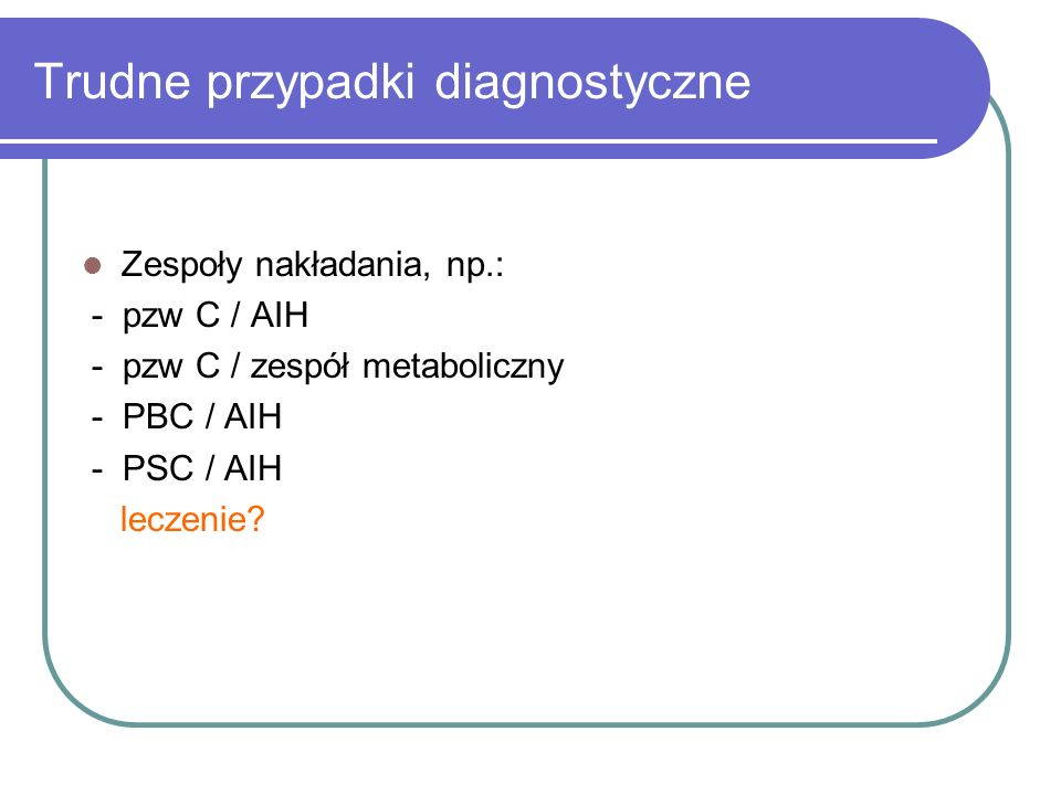 Trudne przypadki diagnostyczne Zespoły nakładania, np.: - pzw C / AIH - pzw C / zespół metaboliczny - PBC / AIH - PSC / AIH leczenie?
