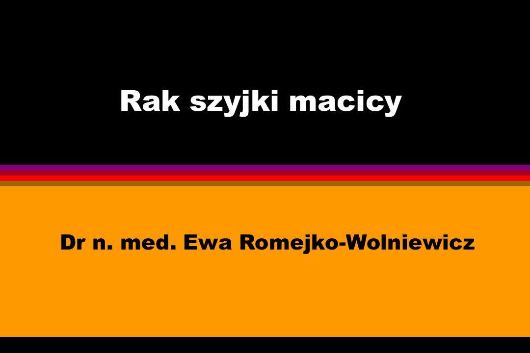 Rak szyjki macicy Dr n. med. Ewa Romejko-Wolniewicz
