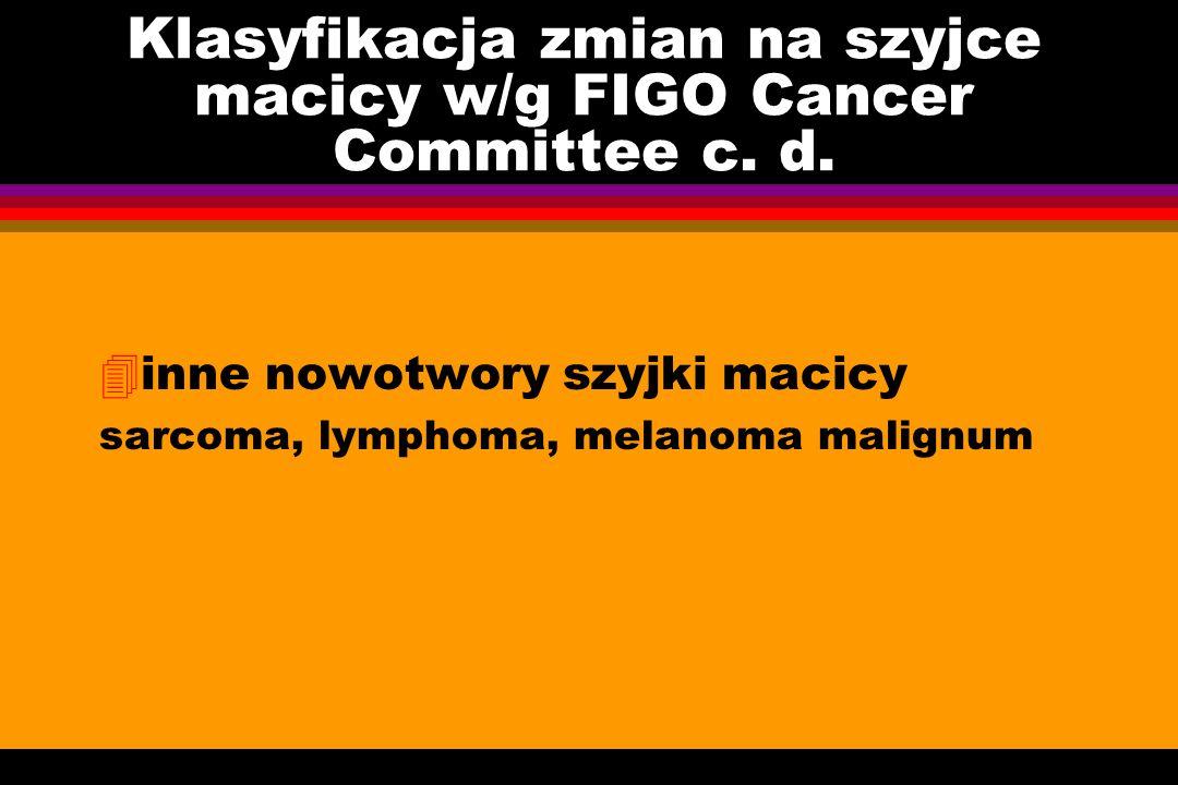 Klasyfikacja zmian na szyjce macicy w/g FIGO Cancer Committee c. d. 4inne nowotwory szyjki macicy sarcoma, lymphoma, melanoma malignum