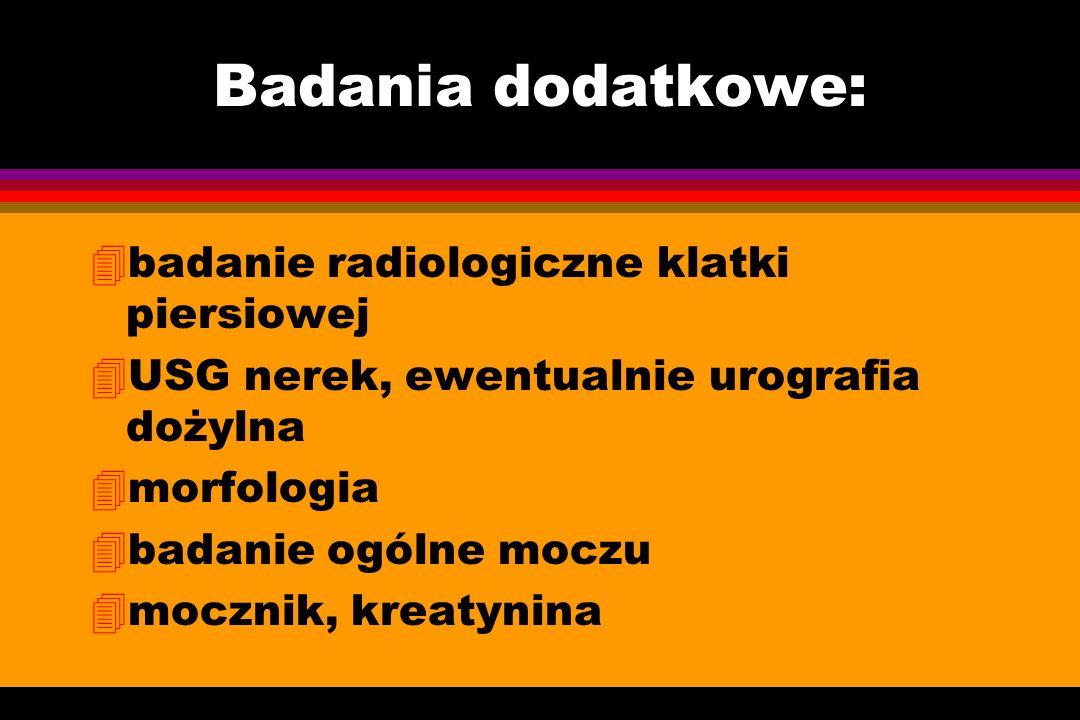Badania dodatkowe: 4badanie radiologiczne klatki piersiowej 4USG nerek, ewentualnie urografia dożylna 4morfologia 4badanie ogólne moczu 4mocznik, krea