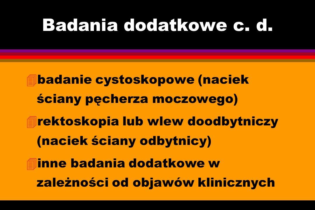 Badania dodatkowe c. d. 4badanie cystoskopowe (naciek ściany pęcherza moczowego) 4rektoskopia lub wlew doodbytniczy (naciek ściany odbytnicy) 4inne ba