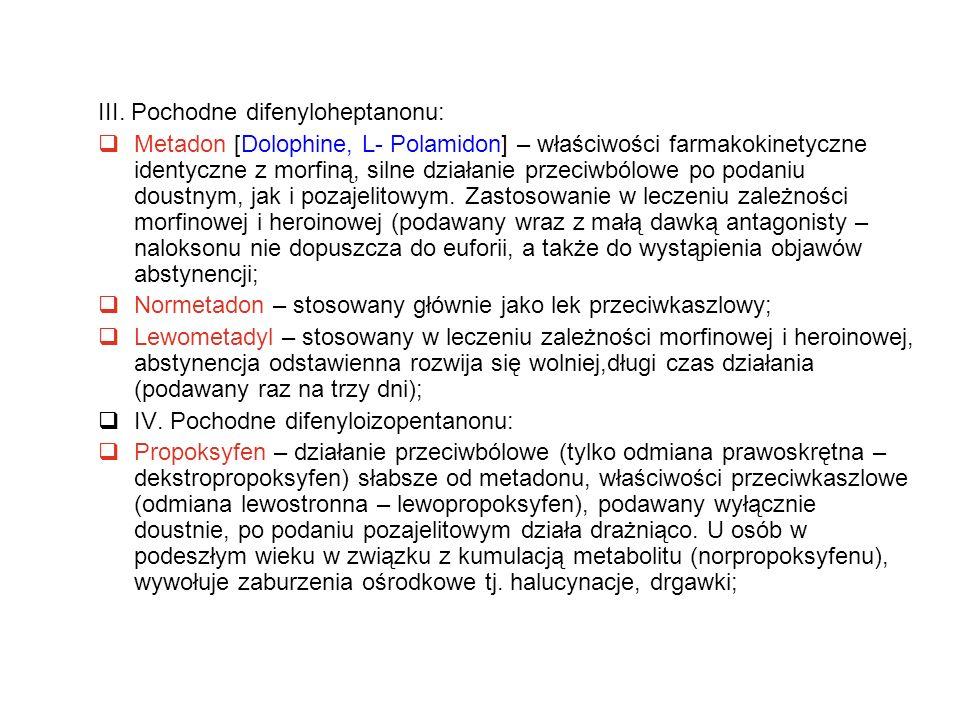 III. Pochodne difenyloheptanonu:  Metadon [Dolophine, L- Polamidon] – właściwości farmakokinetyczne identyczne z morfiną, silne działanie przeciwbólo