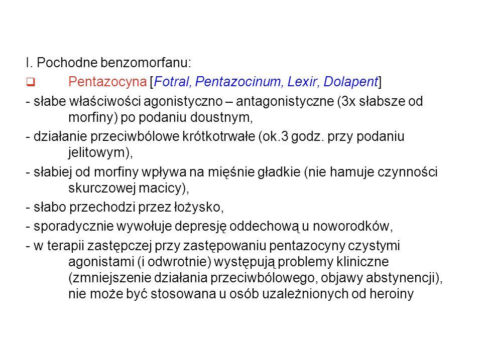 I. Pochodne benzomorfanu:  Pentazocyna [Fotral, Pentazocinum, Lexir, Dolapent] - słabe właściwości agonistyczno – antagonistyczne (3x słabsze od morf
