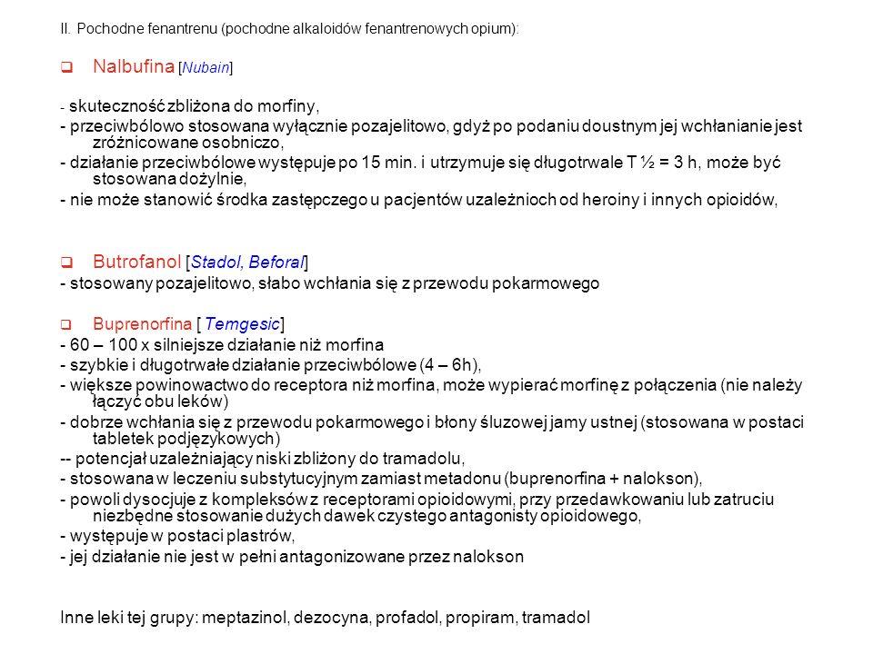 II. Pochodne fenantrenu (pochodne alkaloidów fenantrenowych opium):  Nalbufina [Nubain] - skuteczność zbliżona do morfiny, - przeciwbólowo stosowana