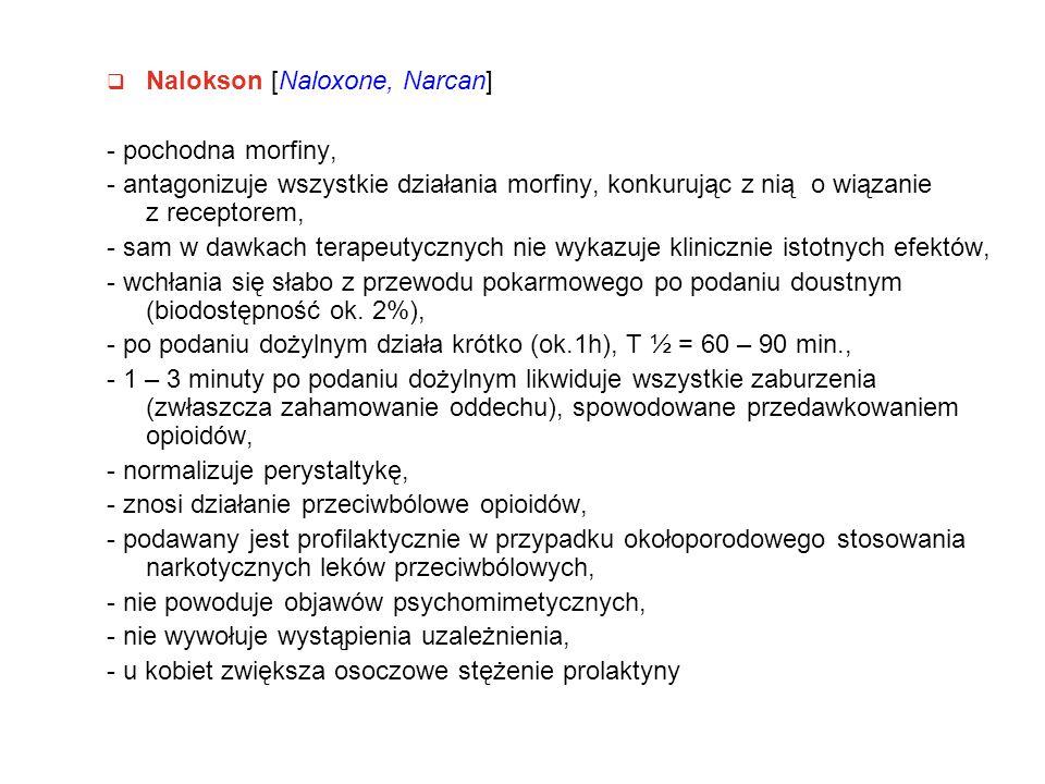  Nalokson [Naloxone, Narcan] - pochodna morfiny, - antagonizuje wszystkie działania morfiny, konkurując z nią o wiązanie z receptorem, - sam w dawkach terapeutycznych nie wykazuje klinicznie istotnych efektów, - wchłania się słabo z przewodu pokarmowego po podaniu doustnym (biodostępność ok.
