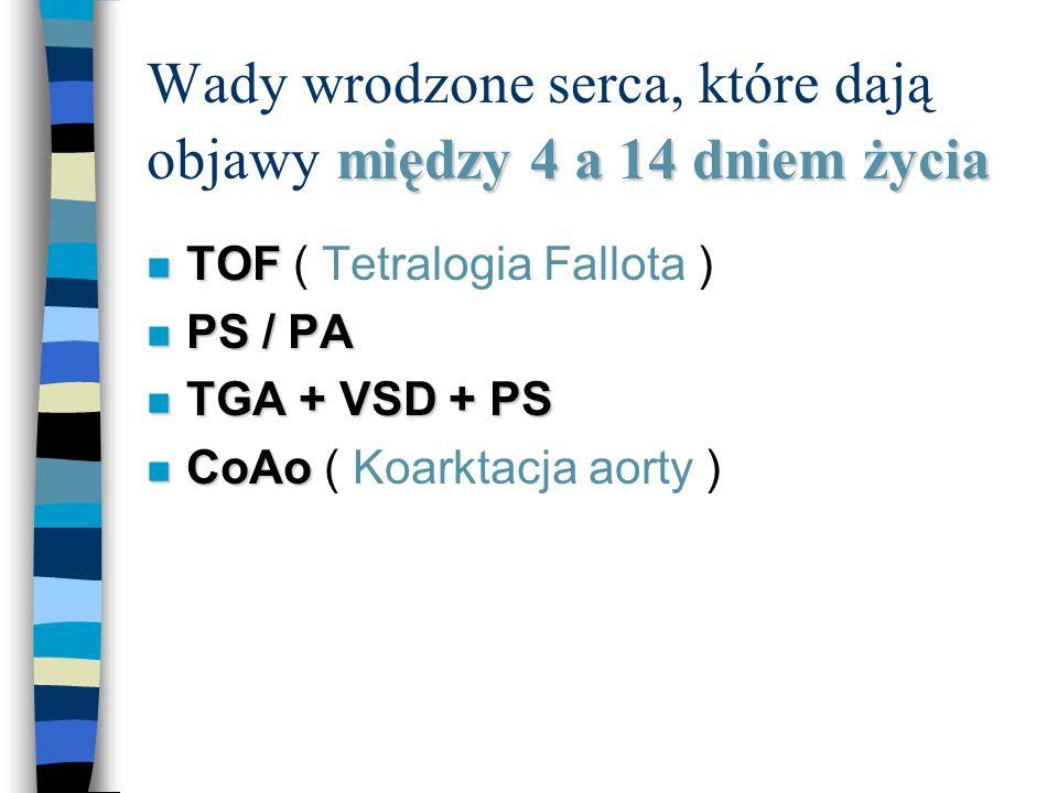 między 4 a 14 dniem życia Wady wrodzone serca, które dają objawy między 4 a 14 dniem życia n TOF n TOF ( Tetralogia Fallota ) n PS / PA n TGA + VSD +