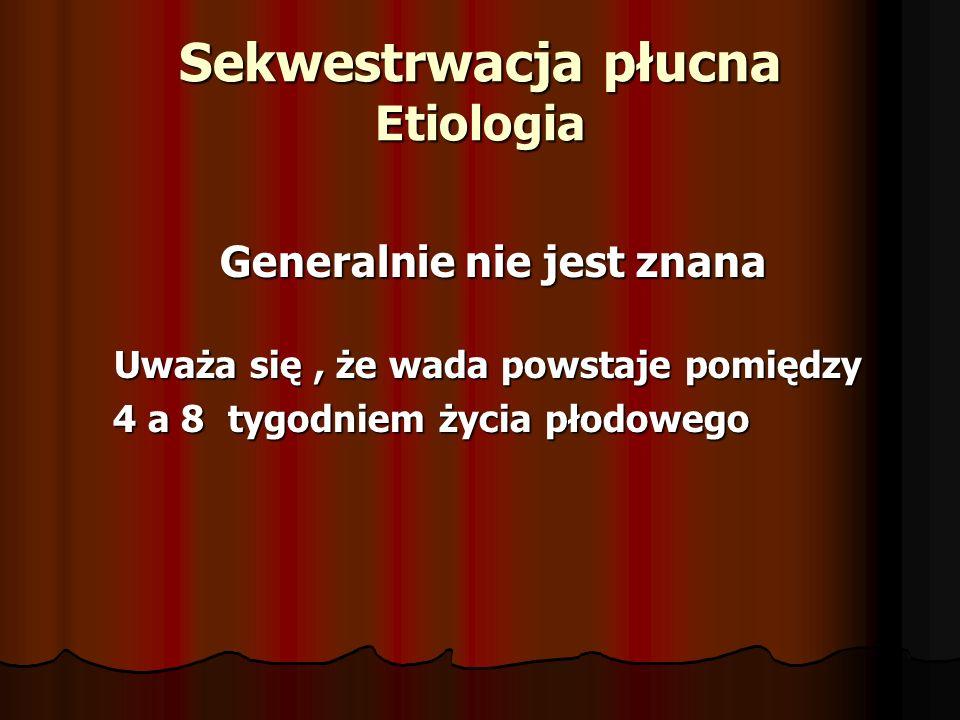 Sekwestrwacja płucna Etiologia Generalnie nie jest znana Generalnie nie jest znana Uważa się, że wada powstaje pomiędzy Uważa się, że wada powstaje pomiędzy 4 a 8 tygodniem życia płodowego 4 a 8 tygodniem życia płodowego