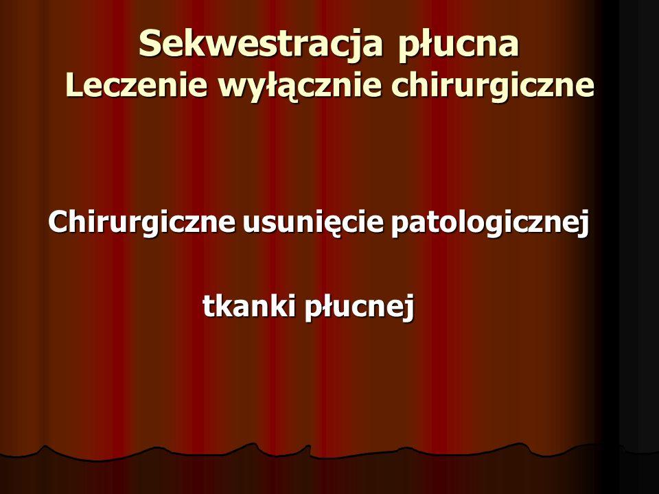 Sekwestracja płucna Leczenie wyłącznie chirurgiczne Chirurgiczne usunięcie patologicznej Chirurgiczne usunięcie patologicznej tkanki płucnej tkanki płucnej
