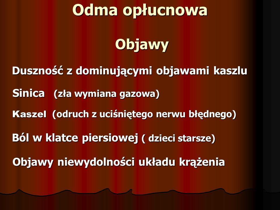 Odma opłucnowa Objawy Duszność z dominującymi objawami kaszlu Duszność z dominującymi objawami kaszlu Sinica (zła wymiana gazowa) Sinica (zła wymiana gazowa) Kaszel (odruch z uciśniętego nerwu błędnego) Kaszel (odruch z uciśniętego nerwu błędnego) Ból w klatce piersiowej ( dzieci starsze) Ból w klatce piersiowej ( dzieci starsze) Objawy niewydolności układu krążenia Objawy niewydolności układu krążenia