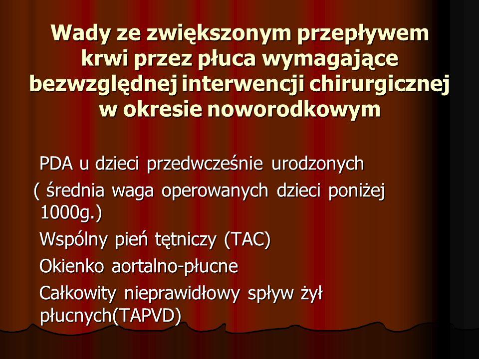 Wady ze zwiększonym przepływem krwi przez płuca wymagające bezwzględnej interwencji chirurgicznej w okresie noworodkowym PDA u dzieci przedwcześnie urodzonych PDA u dzieci przedwcześnie urodzonych ( średnia waga operowanych dzieci poniżej 1000g.) ( średnia waga operowanych dzieci poniżej 1000g.) Wspólny pień tętniczy (TAC) Wspólny pień tętniczy (TAC) Okienko aortalno-płucne Okienko aortalno-płucne Całkowity nieprawidłowy spływ żył płucnych(TAPVD) Całkowity nieprawidłowy spływ żył płucnych(TAPVD)