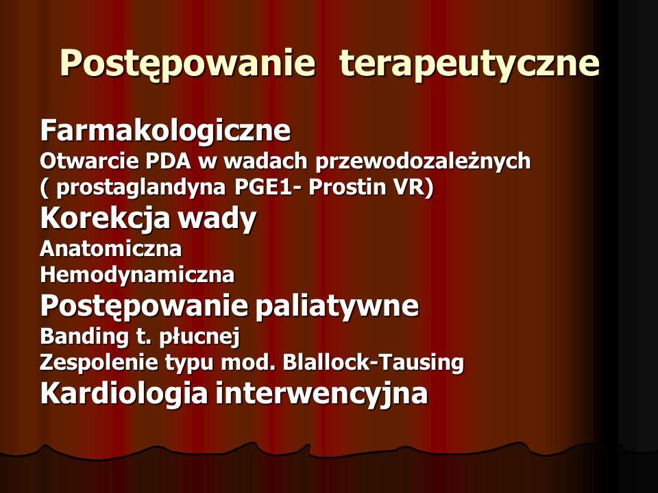 Postępowanie terapeutyczne Farmakologiczne Otwarcie PDA w wadach przewodozależnych ( prostaglandyna PGE1- Prostin VR) Korekcja wady AnatomicznaHemodynamiczna Postępowanie paliatywne Banding t.