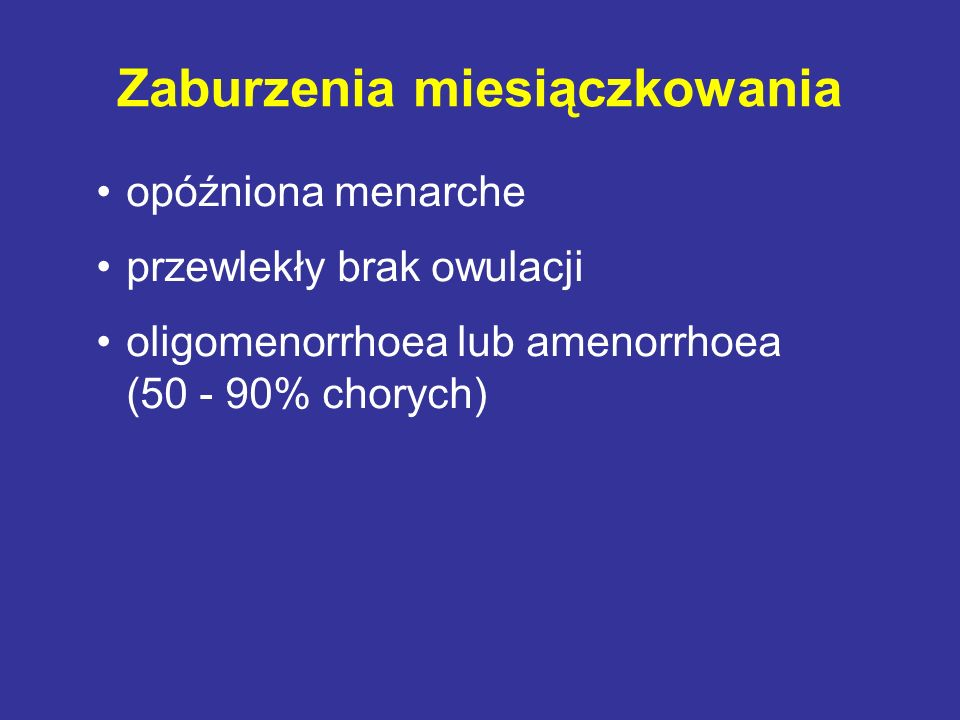 Zaburzenia miesiączkowania opóźniona menarche przewlekły brak owulacji oligomenorrhoea lub amenorrhoea (50 - 90% chorych)