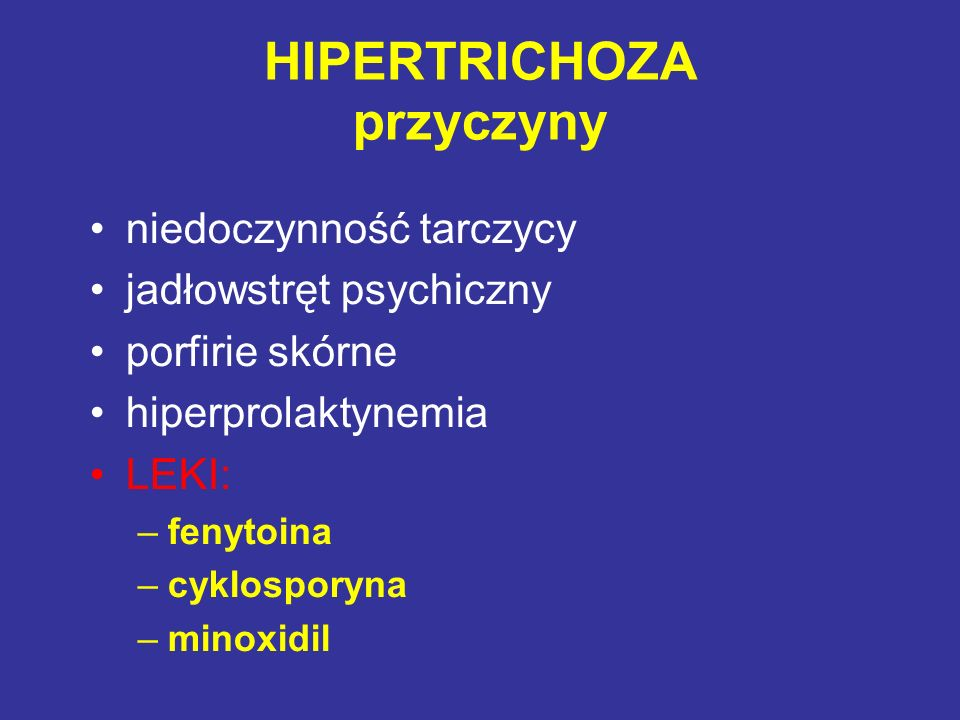 HIPERTRICHOZA przyczyny niedoczynność tarczycy jadłowstręt psychiczny porfirie skórne hiperprolaktynemia LEKI: –fenytoina –cyklosporyna –minoxidil