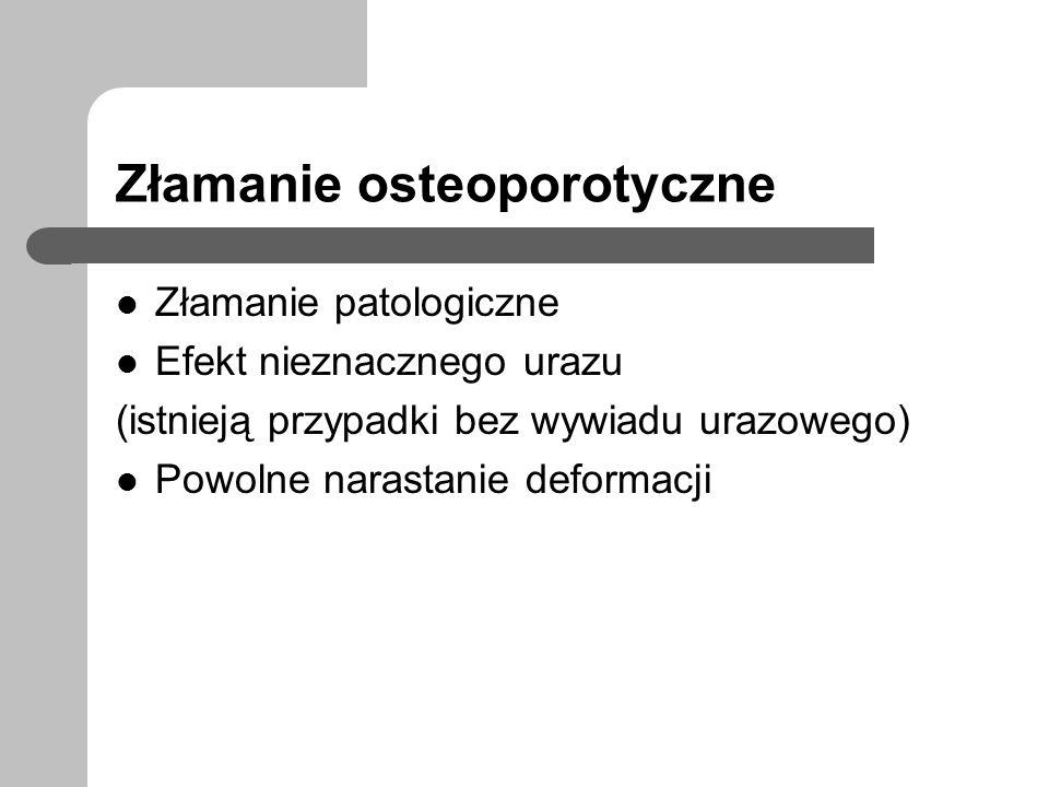 Złamanie osteoporotyczne Złamanie patologiczne Efekt nieznacznego urazu (istnieją przypadki bez wywiadu urazowego) Powolne narastanie deformacji