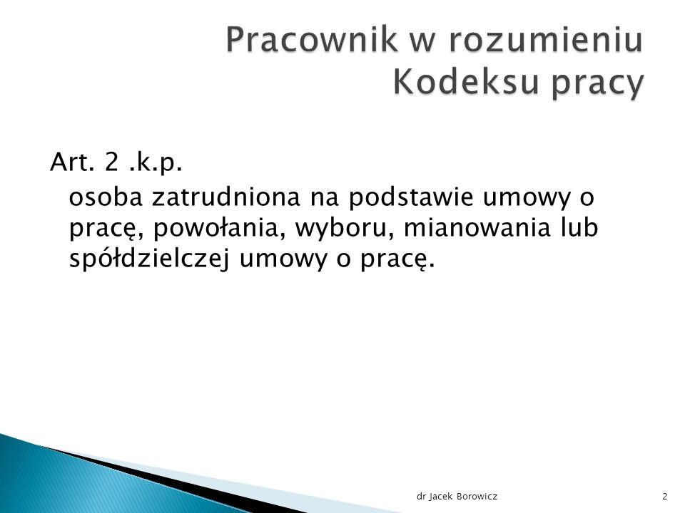 Art. 2.k.p. osoba zatrudniona na podstawie umowy o pracę, powołania, wyboru, mianowania lub spółdzielczej umowy o pracę. dr Jacek Borowicz2