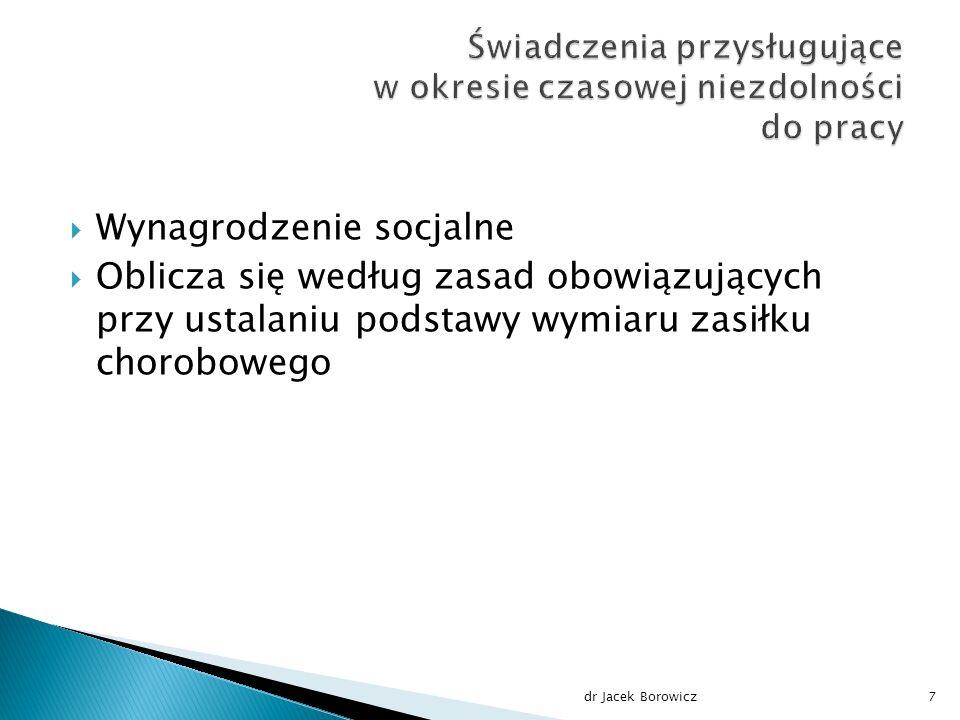  Wynagrodzenie socjalne  Oblicza się według zasad obowiązujących przy ustalaniu podstawy wymiaru zasiłku chorobowego dr Jacek Borowicz7