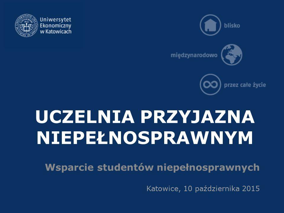 UCZELNIA PRZYJAZNA NIEPEŁNOSPRAWNYM Wsparcie studentów niepełnosprawnych Katowice, 10 października 2015