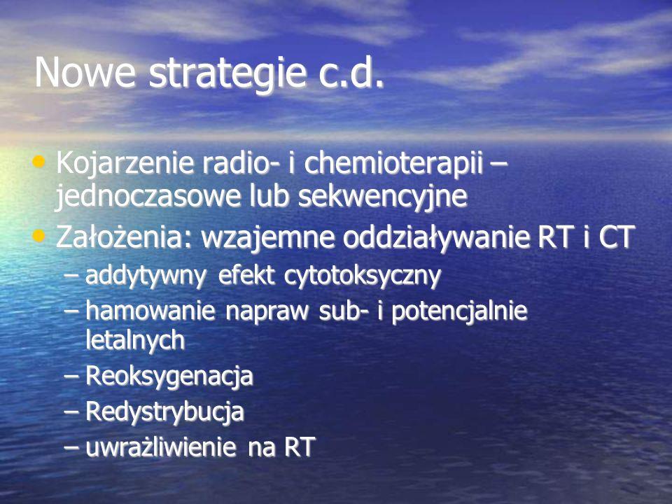 Nowe strategie c.d. Kojarzenie radio- i chemioterapii – jednoczasowe lub sekwencyjne Kojarzenie radio- i chemioterapii – jednoczasowe lub sekwencyjne