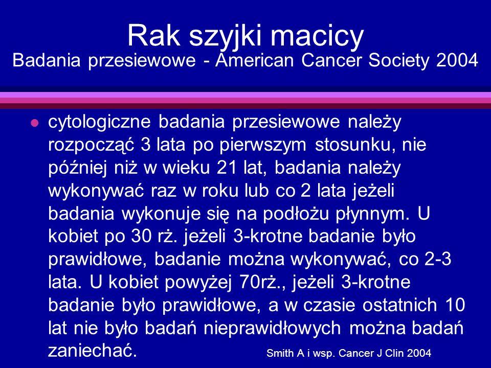 Rak szyjki macicy Badania przesiewowe - American Cancer Society 2004 l cytologiczne badania przesiewowe należy rozpocząć 3 lata po pierwszym stosunku,