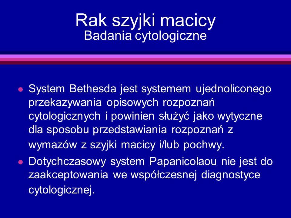 Rak szyjki macicy Badania cytologiczne l System Bethesda jest systemem ujednoliconego przekazywania opisowych rozpoznań cytologicznych i powinien służ