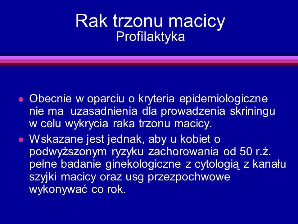 Rak trzonu macicy Profilaktyka l Obecnie w oparciu o kryteria epidemiologiczne nie ma uzasadnienia dla prowadzenia skriningu w celu wykrycia raka trzo