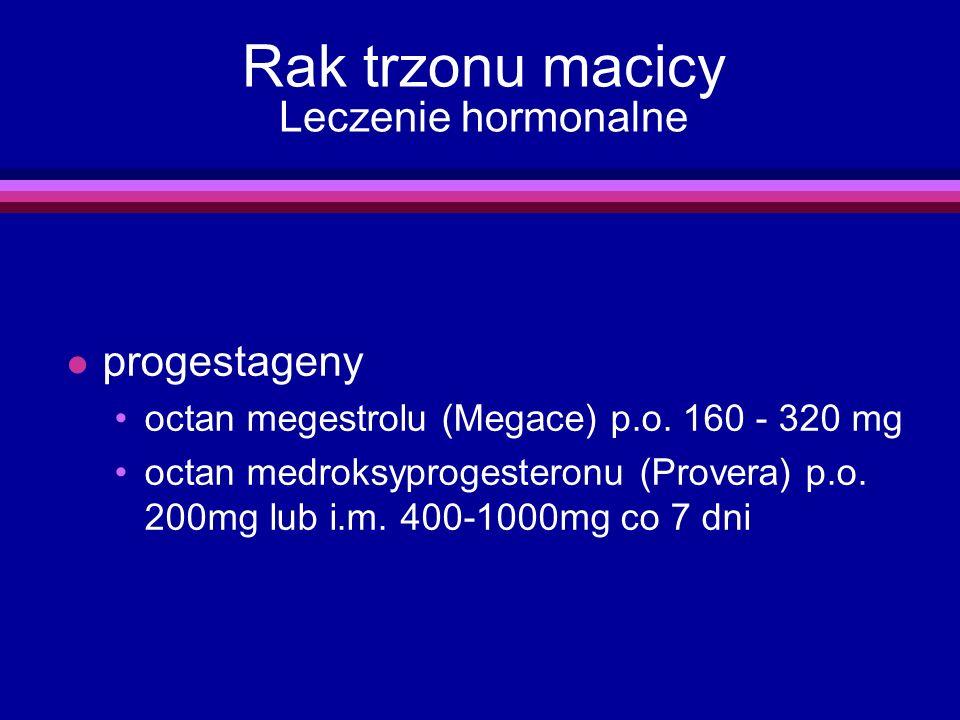 Rak trzonu macicy Leczenie hormonalne l progestageny octan megestrolu (Megace) p.o. 160 - 320 mg octan medroksyprogesteronu (Provera) p.o. 200mg lub i
