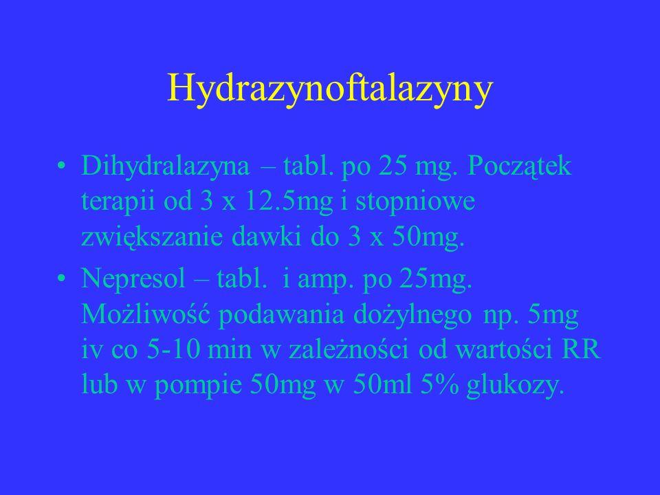 Hydrazynoftalazyny Dihydralazyna – tabl. po 25 mg. Początek terapii od 3 x 12.5mg i stopniowe zwiększanie dawki do 3 x 50mg. Nepresol – tabl. i amp. p