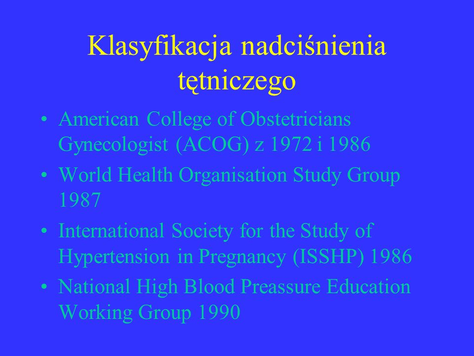 Klasyfikacja nadciśnienia tętniczego American College of Obstetricians Gynecologist (ACOG) z 1972 i 1986 World Health Organisation Study Group 1987 International Society for the Study of Hypertension in Pregnancy (ISSHP) 1986 National High Blood Preassure Education Working Group 1990