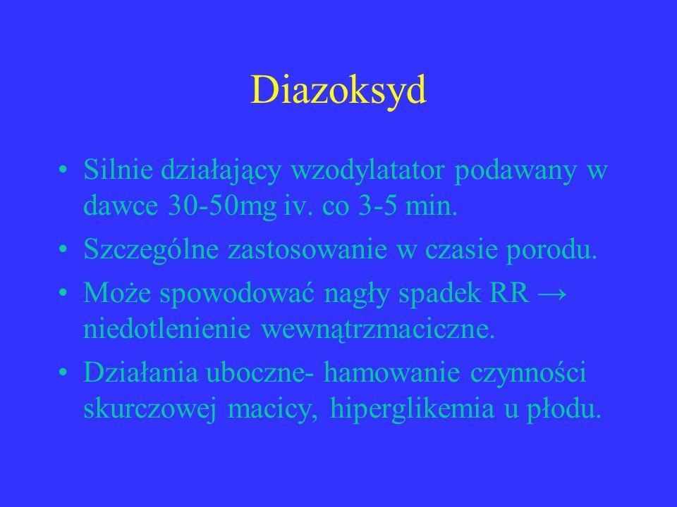 Diazoksyd Silnie działający wzodylatator podawany w dawce 30-50mg iv. co 3-5 min. Szczególne zastosowanie w czasie porodu. Może spowodować nagły spade