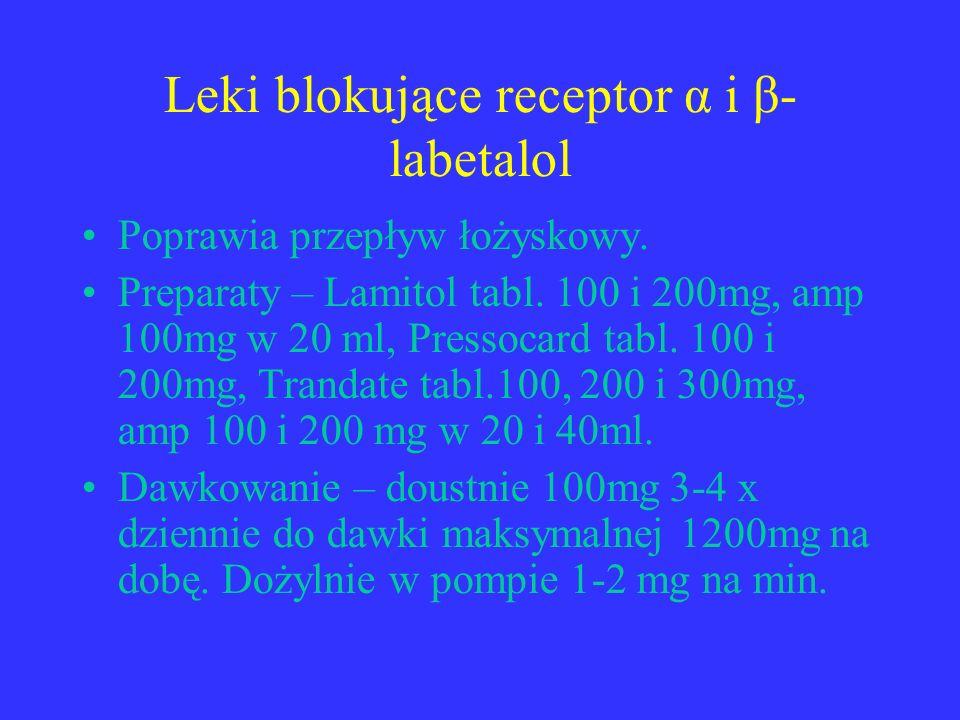 Leki blokujące receptor α i β- labetalol Poprawia przepływ łożyskowy. Preparaty – Lamitol tabl. 100 i 200mg, amp 100mg w 20 ml, Pressocard tabl. 100 i