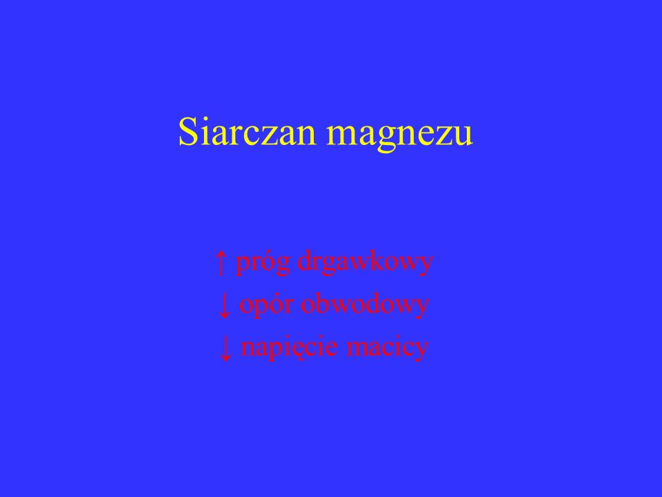 Siarczan magnezu ↑ próg drgawkowy ↓ opór obwodowy ↓ napięcie macicy