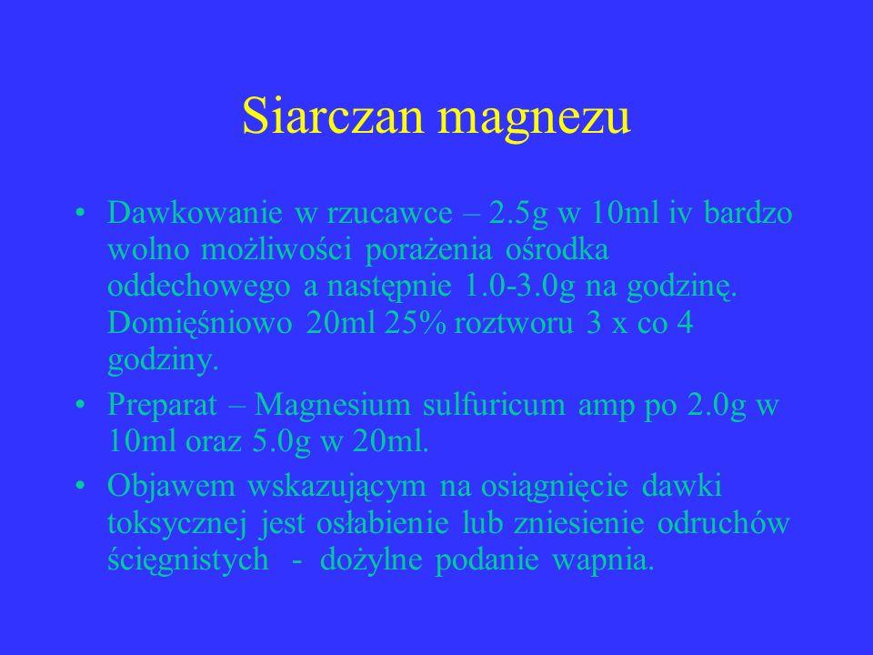 Siarczan magnezu Dawkowanie w rzucawce – 2.5g w 10ml iv bardzo wolno możliwości porażenia ośrodka oddechowego a następnie 1.0-3.0g na godzinę. Domięśn