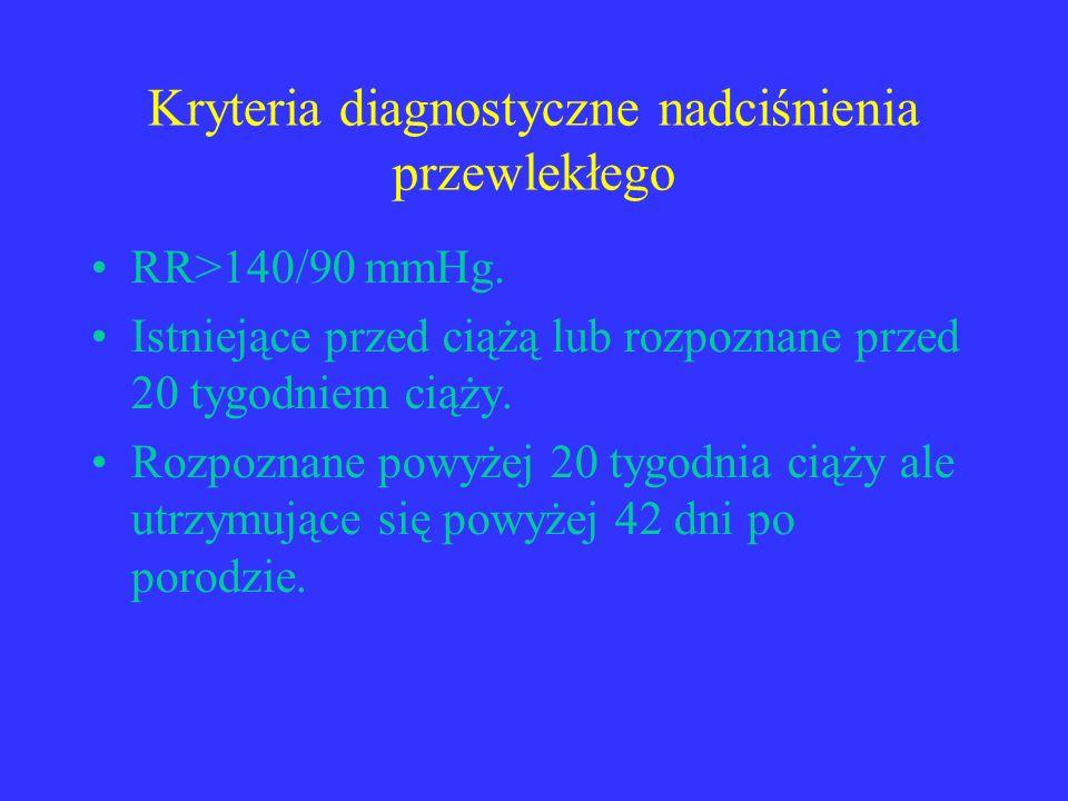 Kryteria diagnostyczne nadciśnienia przewlekłego RR>140/90 mmHg. Istniejące przed ciążą lub rozpoznane przed 20 tygodniem ciąży. Rozpoznane powyżej 20
