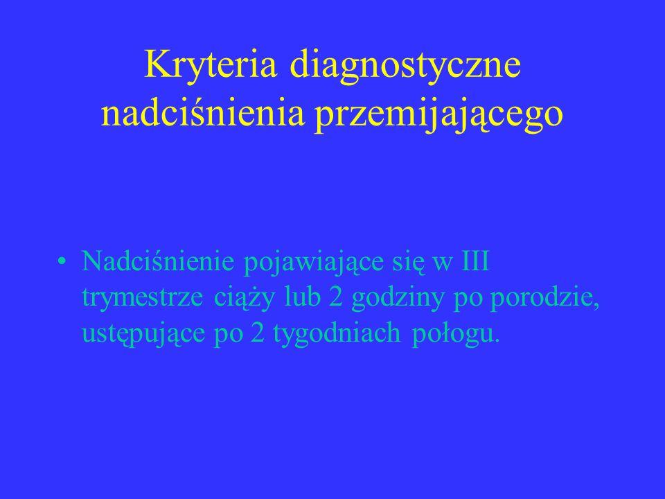 Kryteria diagnostyczne nadciśnienia przemijającego Nadciśnienie pojawiające się w III trymestrze ciąży lub 2 godziny po porodzie, ustępujące po 2 tygo
