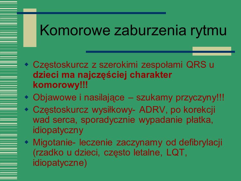 Komorowe zaburzenia rytmu  Częstoskurcz z szerokimi zespołami QRS u dzieci ma najczęściej charakter komorowy!!!  Objawowe i nasilające – szukamy prz